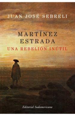 Martínez Estrada, una rebelión inútil