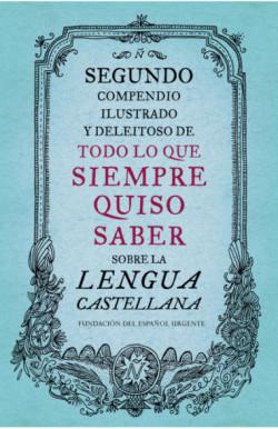 Segundo compendio ilustrado y deleitoso de todo lo que siempre quiso saber sobre la lengua castellana