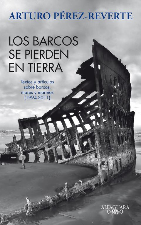 Los barcos se pierden en tierra. Textos y artículos sobre barcos, mares y marinos (1994-2011)