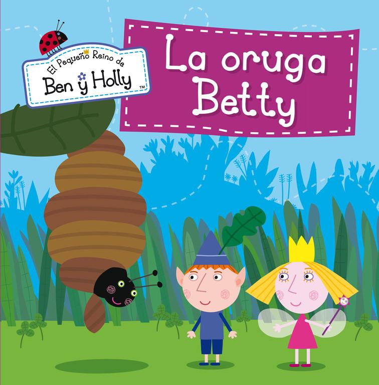 La oruga Betty (Un cuento de El pequeño reino de Ben y Holly)